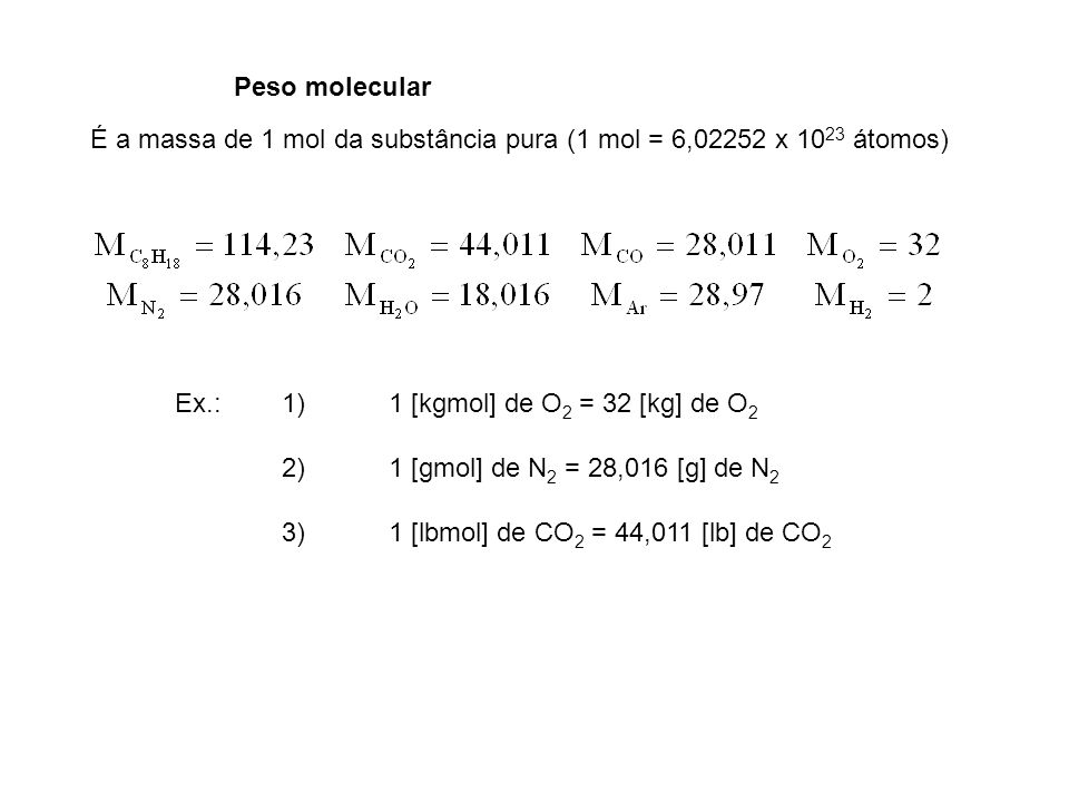 Peso molecularÉ a massa de 1 mol da substância pura (1 mol = 6,02252 x 1023 átomos) Ex.: 1) 1 [kgmol] de O2 = 32 [kg] de O2.